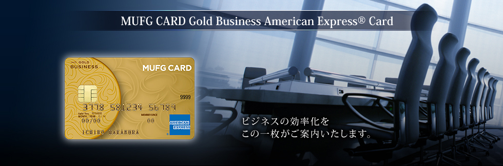 MUFG CARD Gold Business American Express® Card ビジネスの効率化をこの一枚がご案内いたします。