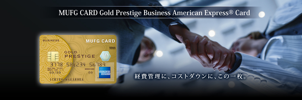 MUFG CARD Gold Prestige Business American Express® Card 経費管理に、コストダウンに、この一枚。