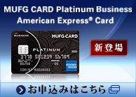 MUFG CARD Platinum Business American Express® Card 新登場 お申込みはこちら