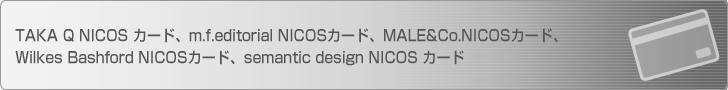 TAKA Q NICOS カード、m.f.editorial NICOSカード、MALE&Co.NICOSカード、Wilkes Bashford NICOSカード、semantic design NICOS カード